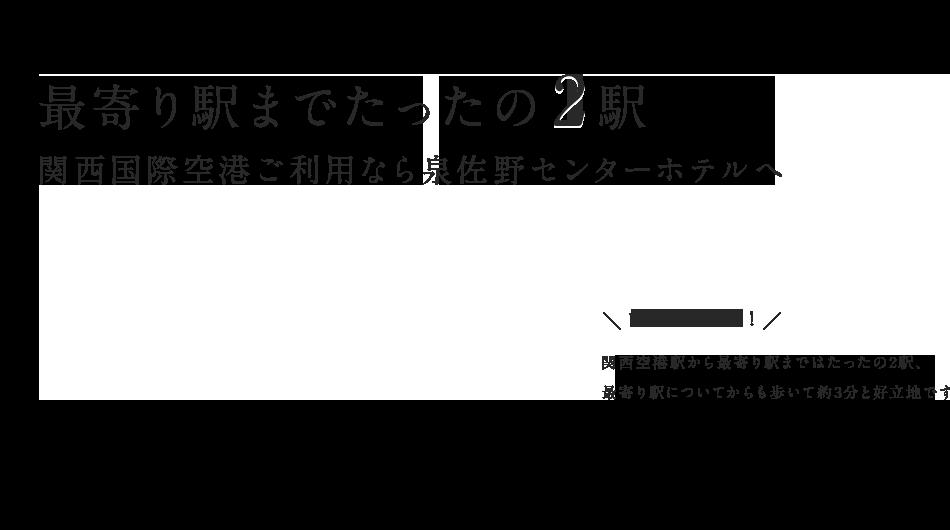 最寄り駅までたったの2駅 関西国際空港ご利用なら泉佐野センターホテルへ